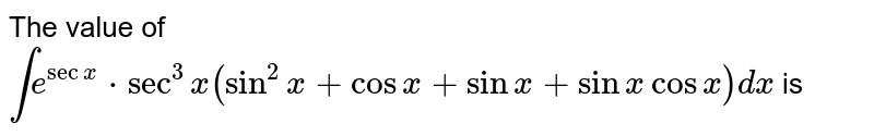 The value of   `inte^(sec3)x(sin^(2)x+cosx+sinx+cosx)dx` is