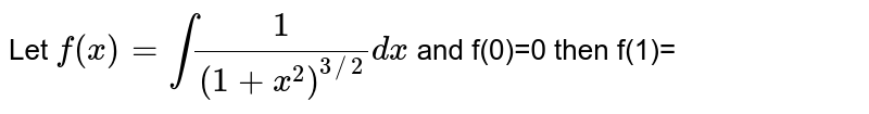 Let  `f(x)=int(1)/((1+x^(2))^(3//2))dx` and f(0)=0 then f(1)=