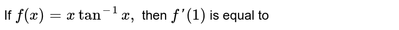 If `f(x)=xtan^(-1)x,` then `f'(1)` is equal to