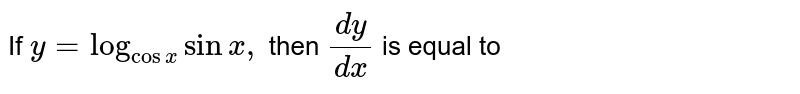 If `y=log_(cosx)sinx,` then `(dy)/(dx)` is equal to