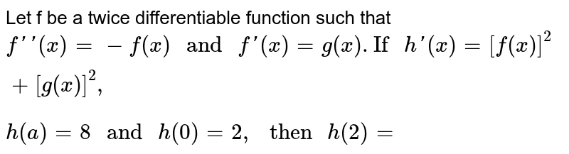 """Let f be a twice differentiable function such that <br> `f''(x)=-f(x)"""" and """"f'(x)=g(x).""""If """"h'(x)=[f(x)]^(2)+[g(x)]^(2),` <br> `h(a)=8"""" and """"h(0)=2,"""" then """"h(2)=`"""