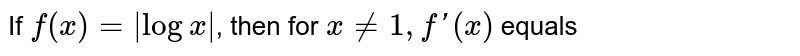 If `f(x)= logx `, then for `xne1,f'(x)` equals
