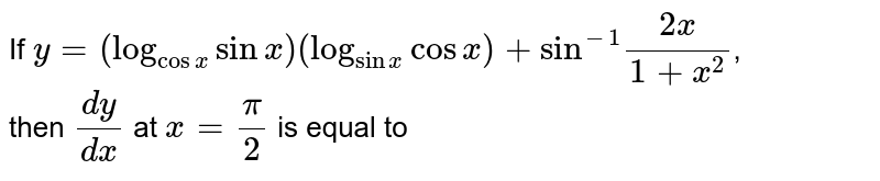 """If `y=(log_(cosx)sinx)(log_(sinx)cosx)+""""sin""""""""""""^(-1)(2x)/(1+x^(2))`, <br> then `(dy)/(dx)` at `x=(pi)/(2)` is equal to"""