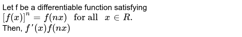 """Let f be a differentiable function satisfying <br> `[f(x)]^(n)=f(nx)"""" for all """"x inR.` <br> Then, `f'(x)f(nx)`"""
