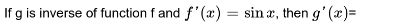 If g is inverse of function f and `f'(x)=sinx`, then `g'(x)`=