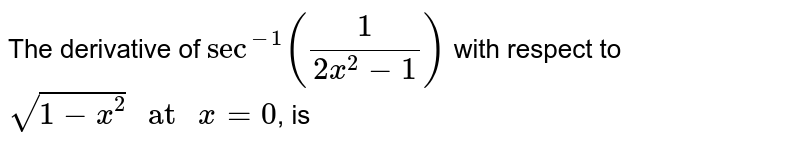 """The derivative of `sec^(-1)((1)/(2x^(2)-1))` with respect to `sqrt(1-x^(2))"""" at """"x=0`, is"""