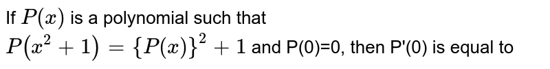 If `P(x)` is a polynomial such that <br> `P(x^(2)+1)={P(x)}^(2)+1` and P(0)=0, then P'(0) is equal to