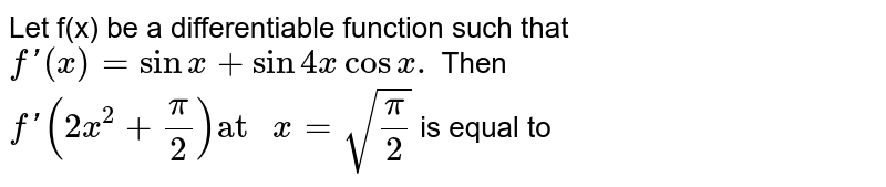 """Let f(x) be a differentiable function such that <br> `f'(x)=sinx+sin4xcosx.`  Then `f'(2x^(2)+(pi)/(2))""""at """"x=sqrt((pi)/(2))` is equal to"""