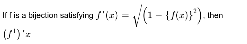 If f is a bijection satisfying `f'(x)=sqrt((1-{f(x)}^(2))`, then `(f^(1))'x`