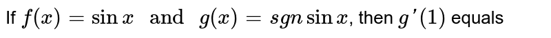 """If `f(x)=sinx"""" and """"g(x)=sgn sinx`, then `g'(1)` equals"""