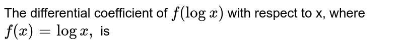 The differential coefficient of `f(logx)` with respect to x, where `f(x)=logx,` is