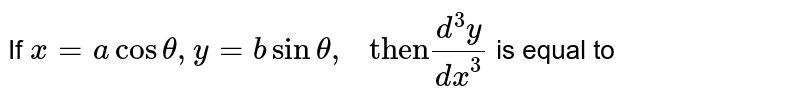 """If `x=acostheta,y=bsintheta,"""" then""""(d^(3)y)/(dx^(3))` is equal to"""