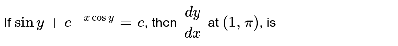 If `siny+e^(-xcosy)=e`, then `(dy)/(dx)` at `(1,pi)`, is