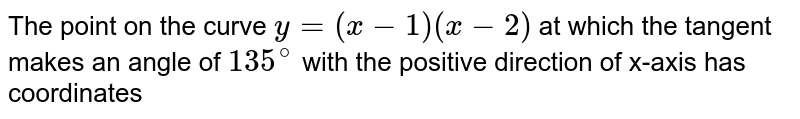 The point on the curve `y=(x-1)(x-2)` at which the tangent makes an angle of `135^(@)` with the positive direction of  x-axis  has coordinates
