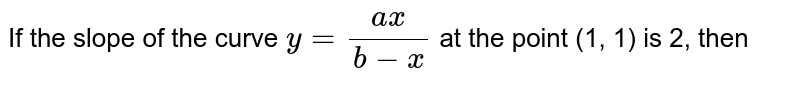 If the slope of the curve `y=(ax)/(b-x)` at the point (1, 1) is 2, then
