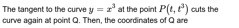 The tangent to the curve  `y=x^(3)` at the point `P(t, t^(3))` cuts the curve again at point Q. Then, the coordinates of Q  are