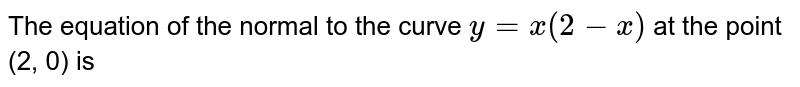 The equation of the normal to the curve `y=x(2-x)` at the point (2, 0) is