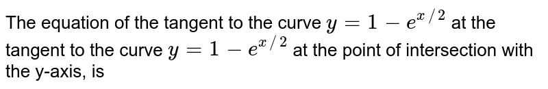 The equation of the tangent to the curve `y=1-e^(x//2)` at the tangent to the curve  `y=1-e^(x//2)` at the point of intersection with the y-axis, is