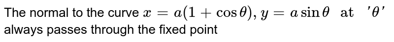 """The normal to the curve  `x=a(1+cos theta), y=a sin theta """" at """" 'theta ' ` always  passes through the fixed point"""