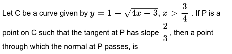 Let C be a curve given by `y=1 + sqrt(4x-3), x gt (3)/(4)` . If P is a point on C such that the tangent  at P has slope `(2)/(3)`, then a point through which the normal at P passes, is