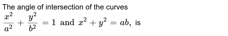 The angle of intersection of the curves `(x^(2))/(a^(2))+(y^(2))/(b^(2))=1 and x^(2)+y^(2)=ab,` is