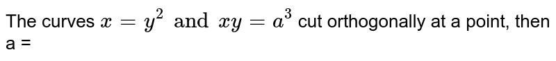The curves `x=y^(2) and xy =a^(3)` cut orthogonally at a point, then a =