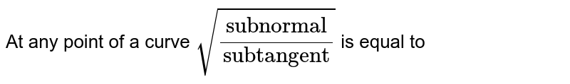 """At any point of a curve  `sqrt((""""subnormal"""")/(""""subtangent"""")) `  is equal to"""