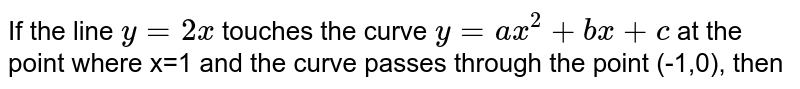If the line ` y=2x` touches the curve `y=ax^(2)+bx+c ` at the point where x=1 and the curve passes through the point (-1,0), then