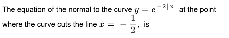 The equation of the normal to the curve ` y= e^(-2|x|)`  at the point where the curve cuts the line ` x=-(1)/(2), ` is