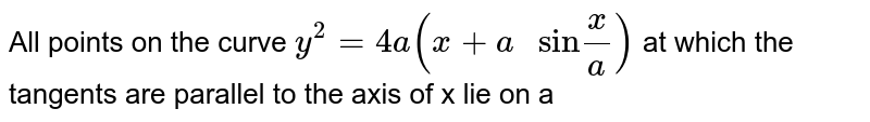 """All points on the curve `y^(2)=4a(x+a"""" sin""""(x)/(a))` at which the tangents are parallel to the axis of  x lie on a"""