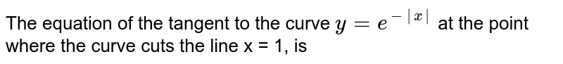 The equation of the tangent to the curve `y=e^(-|x|)`  at the point where the curve cuts the line x = 1, is