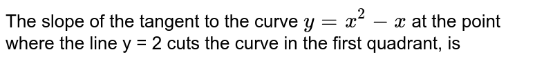 The slope of the tangent to the curve `y=x^(2) -x` at the point where the line y = 2 cuts the curve in the first quadrant, is