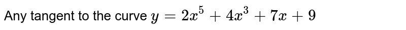 Any tangent to the curve `y=2x^(5)+4x^(3)+7x+9`