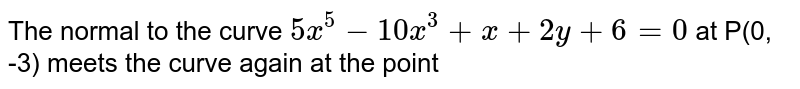 The normal to the curve `5x^(5)-10x^(3)+x+2y+6 =0` at P(0, -3) meets the curve again at the point