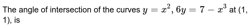 The angle of intersection of the curves `y=x^(2), 6y=7-x^(3)` at (1, 1), is