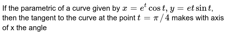 If the parametric of a curve given by `x=e^(t)cos t, y=et sin t`, then the tangent to the curve at the point `t=pi//4` makes with axis of x the angle