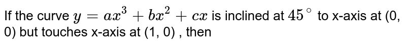 If the curve `y=ax^(3) +bx^(2) +c x ` is inclined at `45^(@)` to x-axis at (0, 0) but touches x-axis at (1, 0) , then