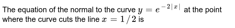 The equation of the normal to the curve `y=e^(-2|x|)` at the point where the curve cuts the line `x = 1//2` is