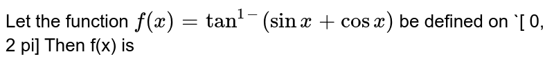 Let the function `f(x) = tan^(1-) (sin x + cos x)` be defined on `[ 0, 2 pi] Then f(x) is