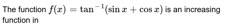 The function `f(x)=tan^(-1)(sinx+cosx)` is an increasing function in