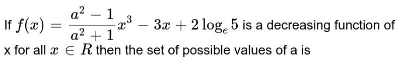 If `f(x)=(a^2-1)/(a^2+1)x^3-3x+2log_e5` is a decreasing function of x for all `x in R` then the set of possible values of a is