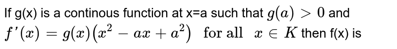 """If g(x) is a continous function at x=a such that `g(a)gt0` and `f'(x)= g(x)(x^2-ax+a^2) """" for all """" x in K` then f(x) is"""