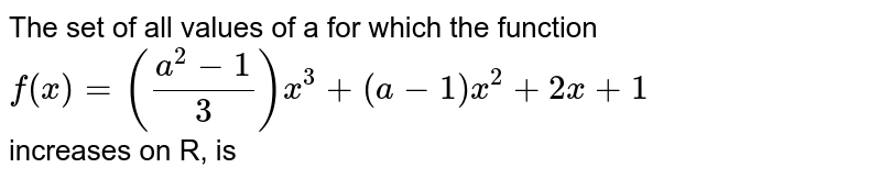 The set of values of a for which the function  <br> `f(x)=((a^2-1)/3)x^3+(a-1)x^2+2x+1`  <br> increases on R, is
