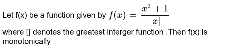Let f(x) be a function given by  `f(x) =(x^2+1)/([x])`  <br> where [] denotes the greatest interger function .Then f(x) is monotonically