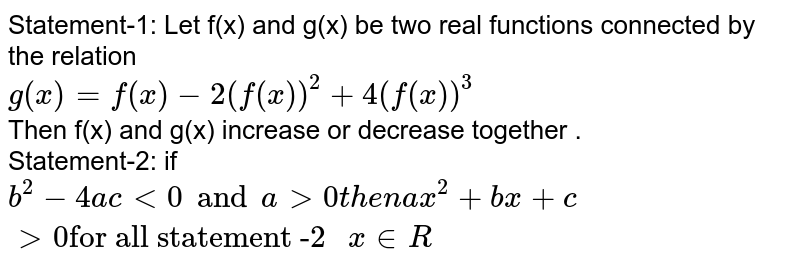 """Statement-1: Let f(x) and g(x) be two real functions connected by the relation  <br> `g(x)=f(x)-2 (f(x))^2+4(f(x))^3`  <br> Then f(x) and g(x) increase or decrease together . <br> Statement-2: if `b^2 -4ac lt 0 and a gt 0 then ax^2 + bx +c gt 0 """"for all statement -2 """" x in R`"""