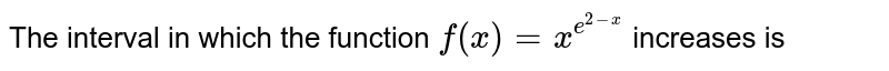 The interval in which the function `f(x)=x^(e^(2-x))` increases is