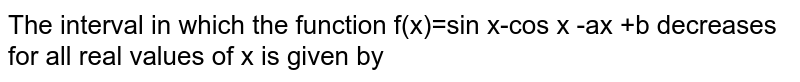The interval in which the function f(x)=sin x-cos x -ax +b decreases for all real values of x is given by