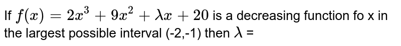 If `f(x)=2x^3+9x^2+lambdax+20` is a decreasing function fo x in the largest possible interval (-2,-1) then `lambda` =