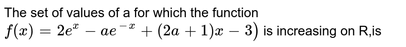 The set of values of a for which the function <br> `f(x)=2e^x-ae^(-x)+(2a+1)x-3)` is increasing on R,is