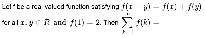 Let f be a real valued function satisfying `f(x+y)=f(x)+f(y)` for all ` x, y in R  and f(1)=2`. Then `sum_(k=1)^(n)f(k)=`